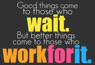 Good things come to those who wait but better things come to those who work for it